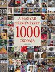 A MAGYAR NÉPMŰVÉSZET 1000 CSODÁJA